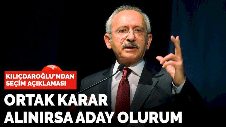 Kılıçdaroğlu: Ortak karar alınırsa Cumhurbaşkanı adayı olurum